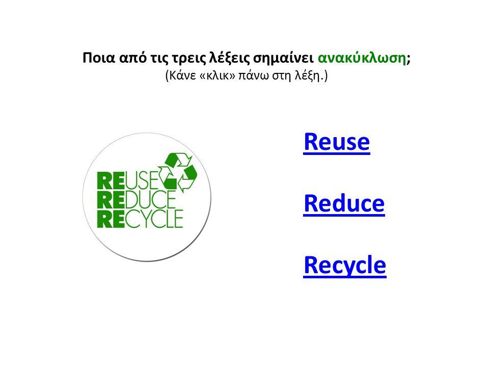 Ποια από τις τρεις λέξεις σημαίνει ανακύκλωση; (Κάνε «κλικ» πάνω στη λέξη.) Reuse Reduce Recycle