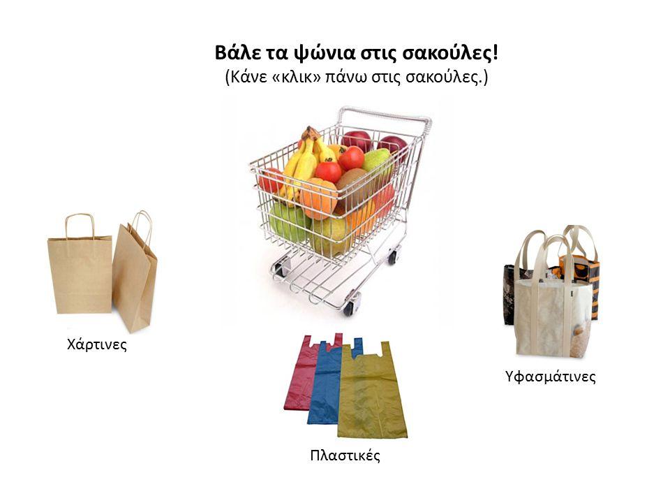 Βάλε τα ψώνια στις σακούλες! (Κάνε «κλικ» πάνω στις σακούλες.) Χάρτινες Πλαστικές Υφασμάτινες