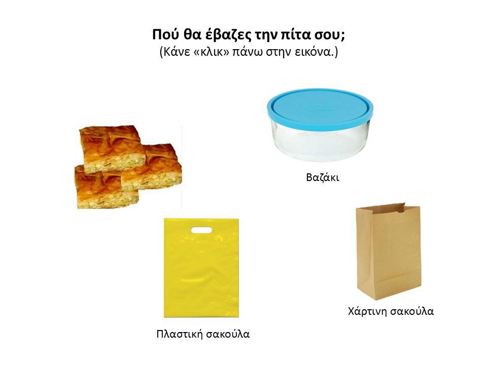 Πού θα έβαζες την πίτα σου; (Κάνε «κλικ» πάνω στην εικόνα.) Βαζάκι Χάρτινη σακούλα Πλαστική σακούλα