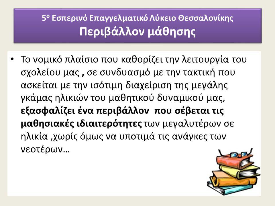 5 ο Εσπερινό Επαγγελματικό Λύκειο Θεσσαλονίκης Περιβάλλον μάθησης Το νομικό πλαίσιο που καθορίζει την λειτουργία του σχολείου μας, σε συνδυασμό με την τακτική που ασκείται με την ισότιμη διαχείριση της μεγάλης γκάμας ηλικιών του μαθητικού δυναμικού μας, εξασφαλίζει ένα περιβάλλον που σέβεται τις μαθησιακές ιδιαιτερότητες των μεγαλυτέρων σε ηλικία,χωρίς όμως να υποτιμά τις ανάγκες των νεοτέρων…