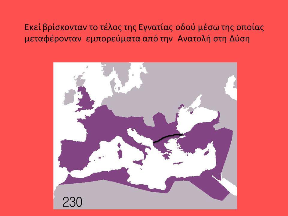 Εκεί βρίσκονταν το τέλος της Εγνατίας οδού μέσω της οποίας μεταφέρονταν εμπορεύματα από την Ανατολή στη Δύση