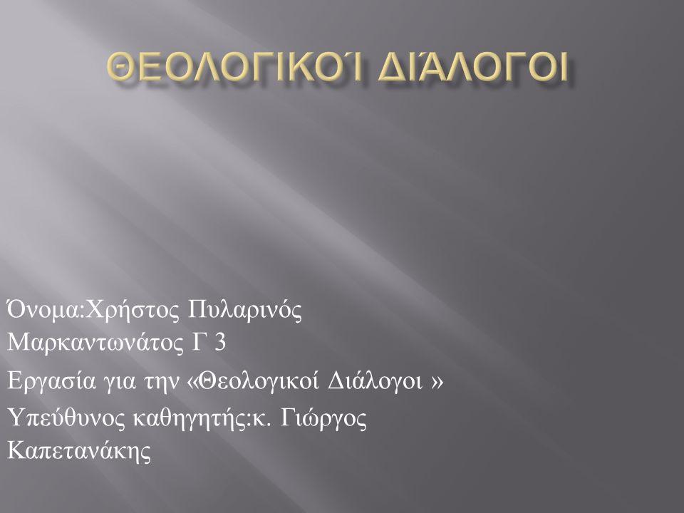 Όνομα : Χρήστος Πυλαρινός Μαρκαντωνάτος Γ 3 Εργασία για την « Θεολογικοί Διάλογοι » Υπεύθυνος καθηγητής : κ.