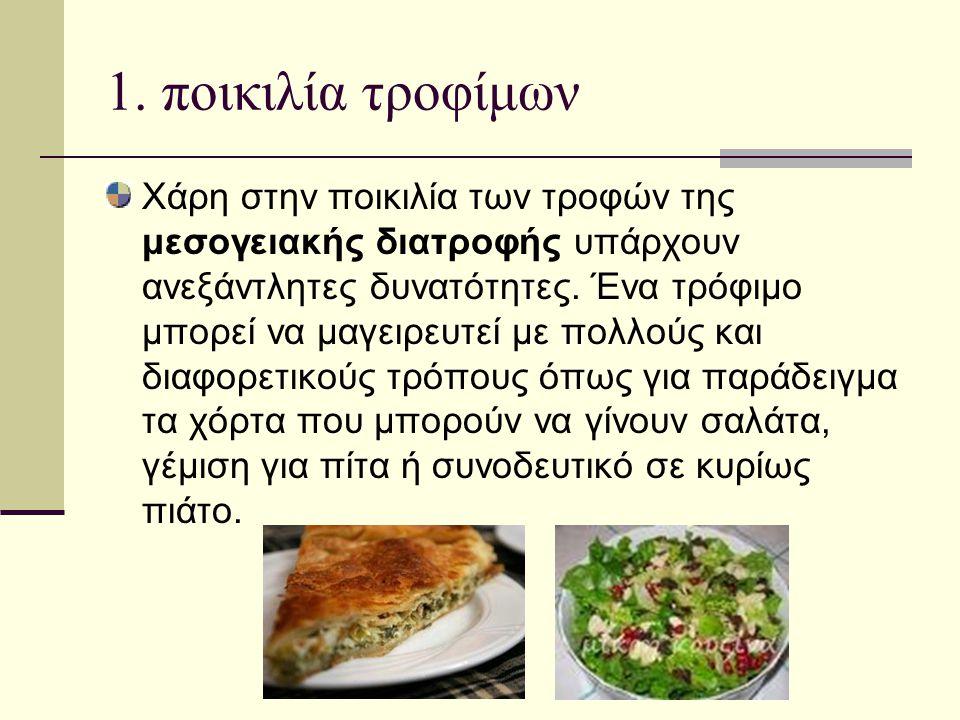 1. ποικιλία τροφίμων Χάρη στην ποικιλία των τροφών της μεσογειακής διατροφής υπάρχουν ανεξάντλητες δυνατότητες. Ένα τρόφιμο μπορεί να μαγειρευτεί με π