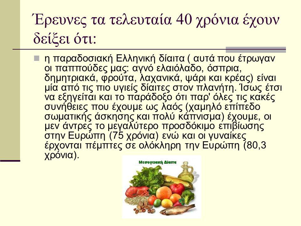 Έρευνες τα τελευταία 40 χρόνια έχουν δείξει ότι: η παραδοσιακή Ελληνική δίαιτα ( αυτά που έτρωγαν οι παππούδες μας: αγνό ελαιόλαδο, όσπρια, δημητριακά