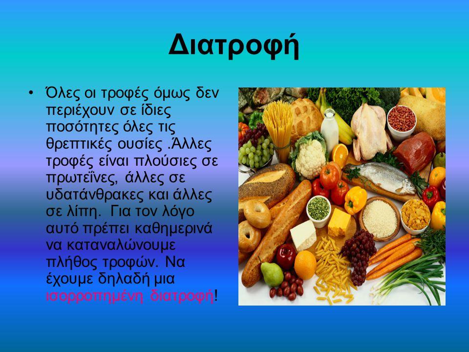 Διατροφή Όλες οι τροφές όμως δεν περιέχουν σε ίδιες ποσότητες όλες τις θρεπτικές ουσίες.Άλλες τροφές είναι πλούσιες σε πρωτεΐνες, άλλες σε υδατάνθρακε