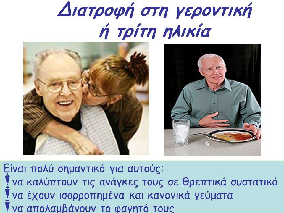Διατροφή στη γεροντική ή τρίτη ηλικία Οι άνθρωποι μεγάλης ηλικίας αντιμετωπίζουν προβλήματα υγείας όπως τα καρδιοαγγειακά νοσήματα, η οστεοπόρωση, ο δ