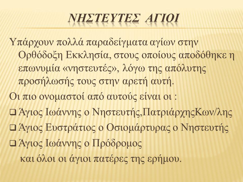 Υπάρχουν πολλά παραδείγματα αγίων στην Ορθόδοξη Εκκλησία, στους οποίους αποδόθηκε η επωνυμία «νηστευτές», λόγω της απόλυτης προσήλωσής τους στην αρετή αυτή.