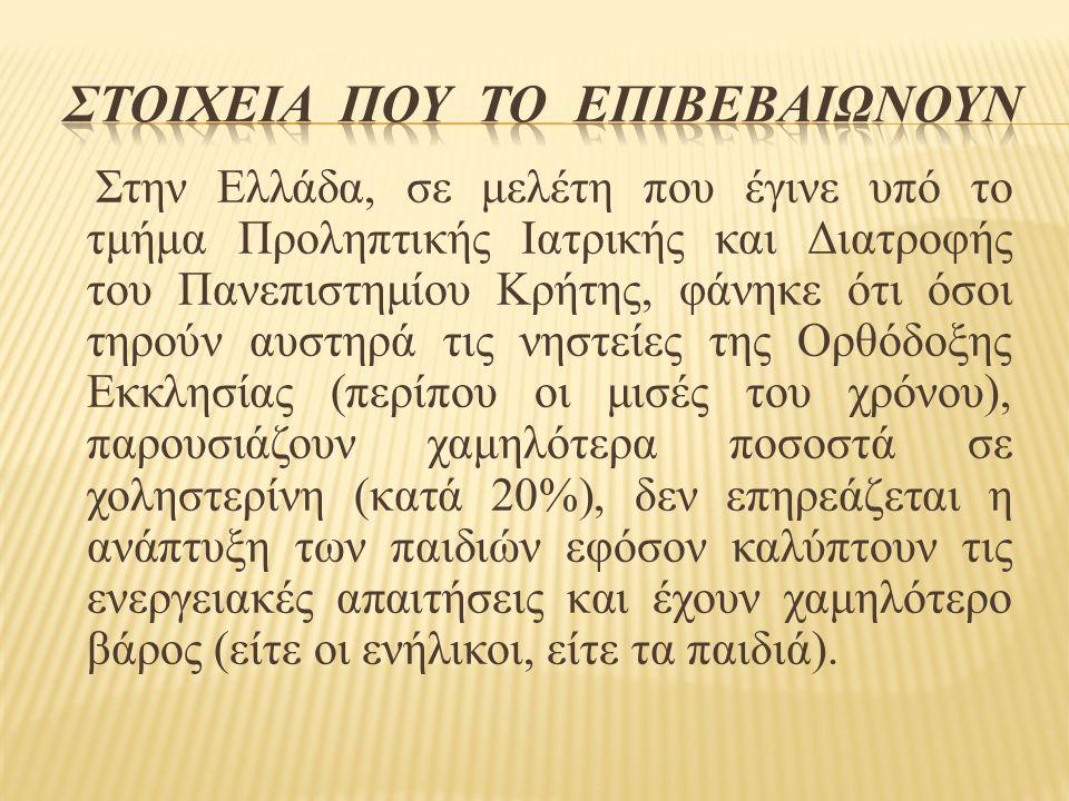 Στην Ελλάδα, σε μελέτη που έγινε υπό το τμήμα Προληπτικής Ιατρικής και Διατροφής του Πανεπιστημίου Κρήτης, φάνηκε ότι όσοι τηρούν αυστηρά τις νηστείες της Ορθόδοξης Εκκλησίας (περίπου οι μισές του χρόνου), παρουσιάζουν χαμηλότερα ποσοστά σε χοληστερίνη (κατά 20%), δεν επηρεάζεται η ανάπτυξη των παιδιών εφόσον καλύπτουν τις ενεργειακές απαιτήσεις και έχουν χαμηλότερο βάρος (είτε οι ενήλικοι, είτε τα παιδιά).
