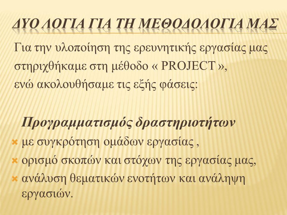 Για την υλοποίηση της ερευνητικής εργασίας μας στηριχθήκαμε στη μέθοδο « PROJECT », ενώ ακολουθήσαμε τις εξής φάσεις: Προγραμματισμός δραστηριοτήτων  με συγκρότηση ομάδων εργασίας,  ορισμό σκοπών και στόχων της εργασίας μας,  ανάλυση θεματικών ενοτήτων και ανάληψη εργασιών.