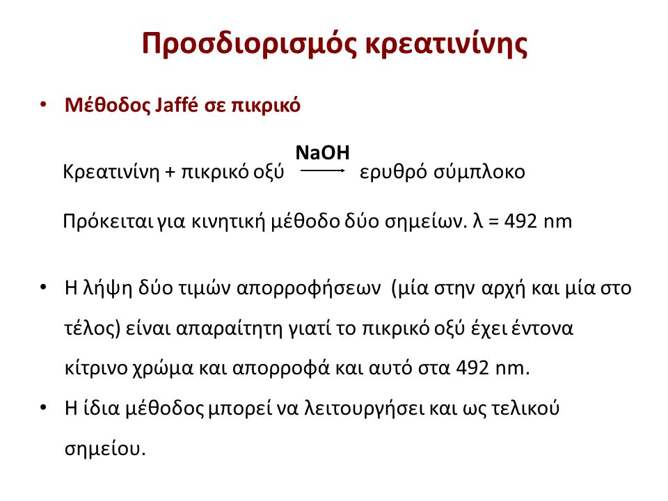 NaOH Κρεατινίνη + πικρικό οξύ ερυθρό σύμπλοκο Πρόκειται για κινητική μέθοδο δύο σημείων. λ = 492 nm Η λήψη δύο τιμών απορροφήσεων (μία στην αρχή και μ