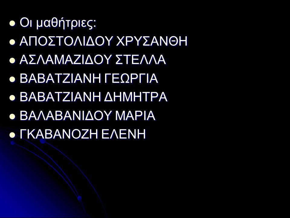 Οι μαθήτριες: Οι μαθήτριες: ΑΠΟΣΤΟΛΙΔΟΥ ΧΡΥΣΑΝΘΗ ΑΠΟΣΤΟΛΙΔΟΥ ΧΡΥΣΑΝΘΗ ΑΣΛΑΜΑΖΙΔΟΥ ΣΤΕΛΛΑ ΑΣΛΑΜΑΖΙΔΟΥ ΣΤΕΛΛΑ ΒΑΒΑΤΖΙΑΝΗ ΓΕΩΡΓΙΑ ΒΑΒΑΤΖΙΑΝΗ ΓΕΩΡΓΙΑ ΒΑΒΑΤΖΙΑΝΗ ΔΗΜΗΤΡΑ ΒΑΒΑΤΖΙΑΝΗ ΔΗΜΗΤΡΑ ΒΑΛΑΒΑΝΙΔΟΥ ΜΑΡΙΑ ΒΑΛΑΒΑΝΙΔΟΥ ΜΑΡΙΑ ΓΚΑΒΑΝΟΖΗ ΕΛΕΝΗ ΓΚΑΒΑΝΟΖΗ ΕΛΕΝΗ