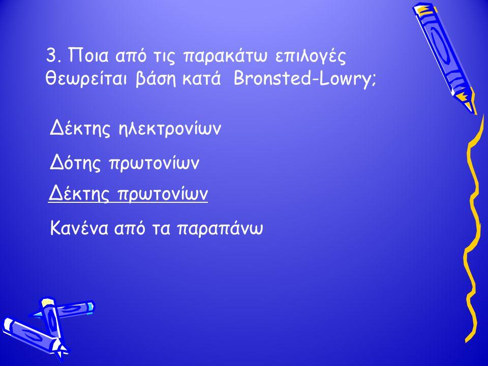 3. Ποια από τις παρακάτω επιλογές θεωρείται βάση κατά Bronsted-Lowry; Δότης πρωτονίων Δέκτης πρωτονίων Δέκτης ηλεκτρονίων Κανένα από τα παραπάνω