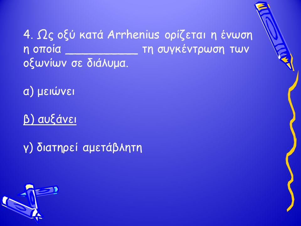4. Ως οξύ κατά Arrhenius ορίζεται η ένωση η οποία __________ τη συγκέντρωση των οξωνίων σε διάλυμα.