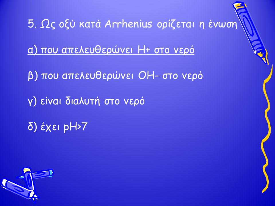 5. Ως οξύ κατά Arrhenius ορίζεται η ένωση α) που απελευθερώνει H+ στο νερό β) που απελευθερώνει OH- στο νερό γ) είναι διαλυτή στο νερό δ) έχει pH>7