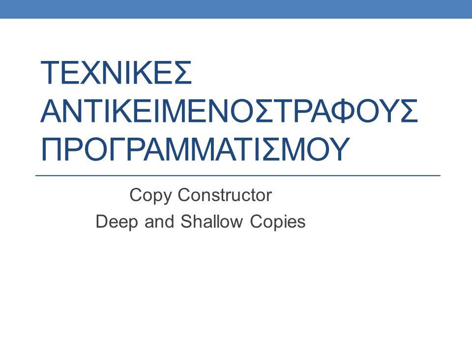 ΤΕΧΝΙΚΕΣ ΑΝΤΙΚΕΙΜΕΝΟΣΤΡΑΦΟΥΣ ΠΡΟΓΡΑΜΜΑΤΙΣΜΟΥ Copy Constructor Deep and Shallow Copies