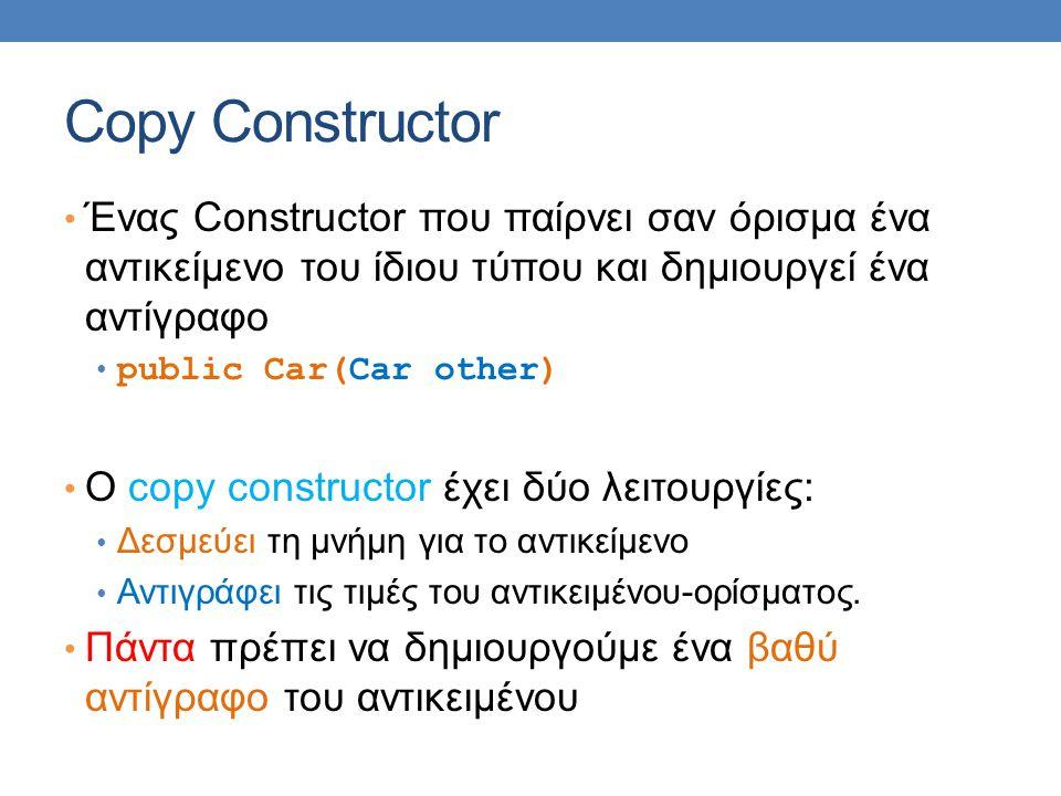 Copy Constructor Ένας Constructor που παίρνει σαν όρισμα ένα αντικείμενο του ίδιου τύπου και δημιουργεί ένα αντίγραφο public Car(Car other) Ο copy constructor έχει δύο λειτουργίες: Δεσμεύει τη μνήμη για το αντικείμενο Αντιγράφει τις τιμές του αντικειμένου-ορίσματος.