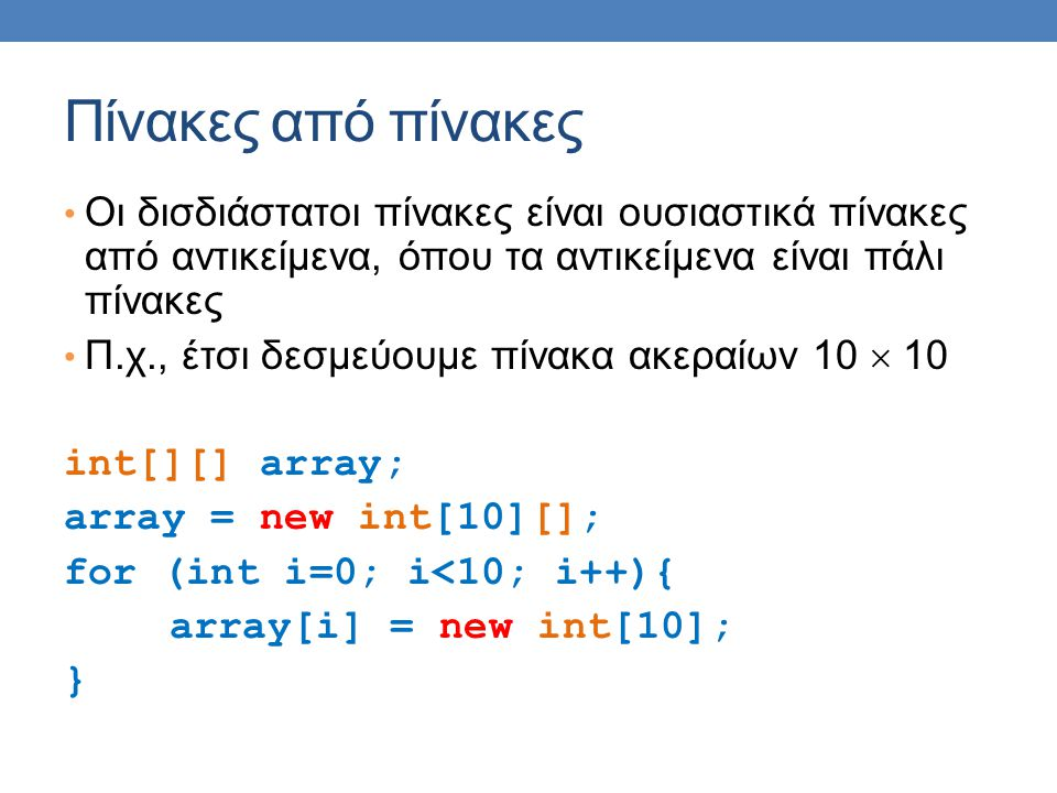 Πίνακες από πίνακες Οι δισδιάστατοι πίνακες είναι ουσιαστικά πίνακες από αντικείμενα, όπου τα αντικείμενα είναι πάλι πίνακες Π.χ., έτσι δεσμεύουμε πίνακα ακεραίων 10  10 int[][] array; array = new int[10][]; for (int i=0; i<10; i++){ array[i] = new int[10]; }