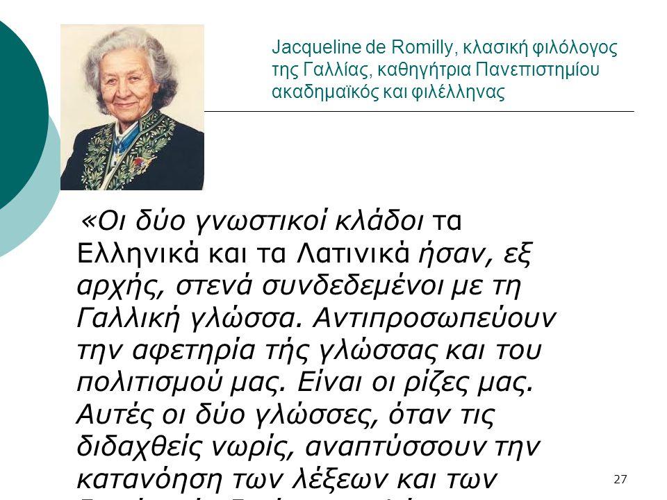 27 Jacqueline de Romilly, κλασική φιλόλογος της Γαλλίας, καθηγήτρια Πανεπιστημίου ακαδημαϊκός και φιλέλληνας «Οι δύο γνωστικοί κλάδοι τα Ελληνικά και