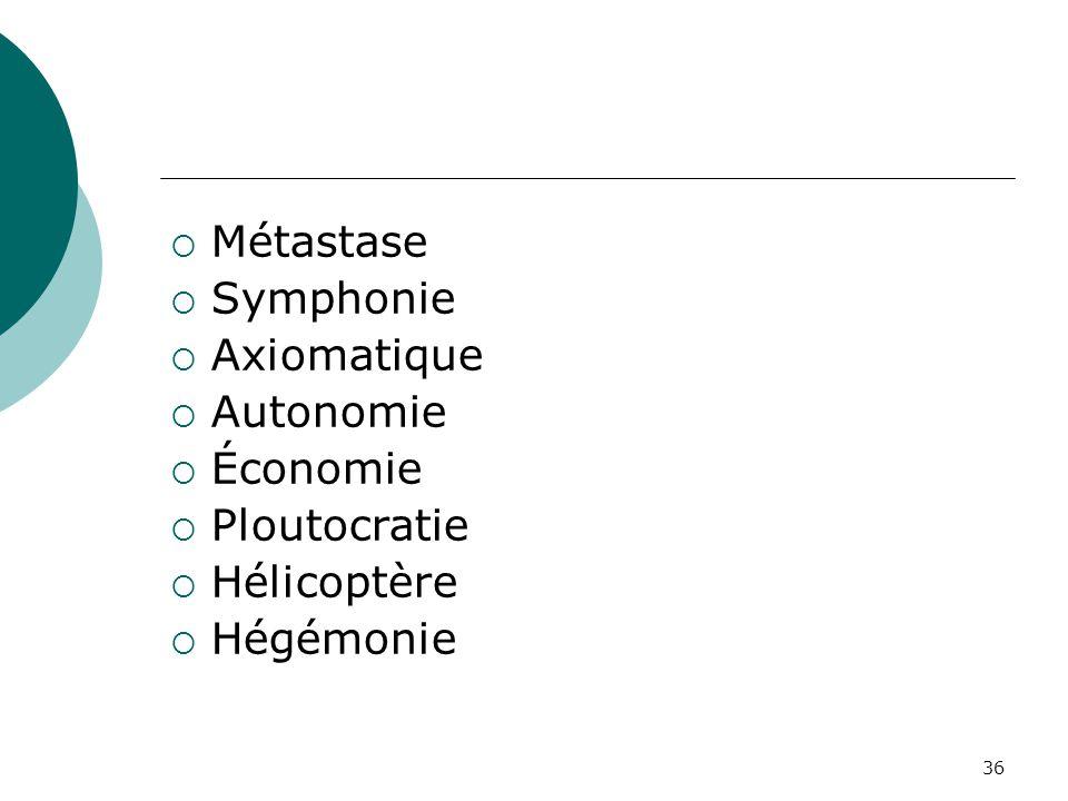 36  Métastase  Symphonie  Axiomatique  Autonomie  Économie  Ploutocratie  Hélicoptère  Hégémonie
