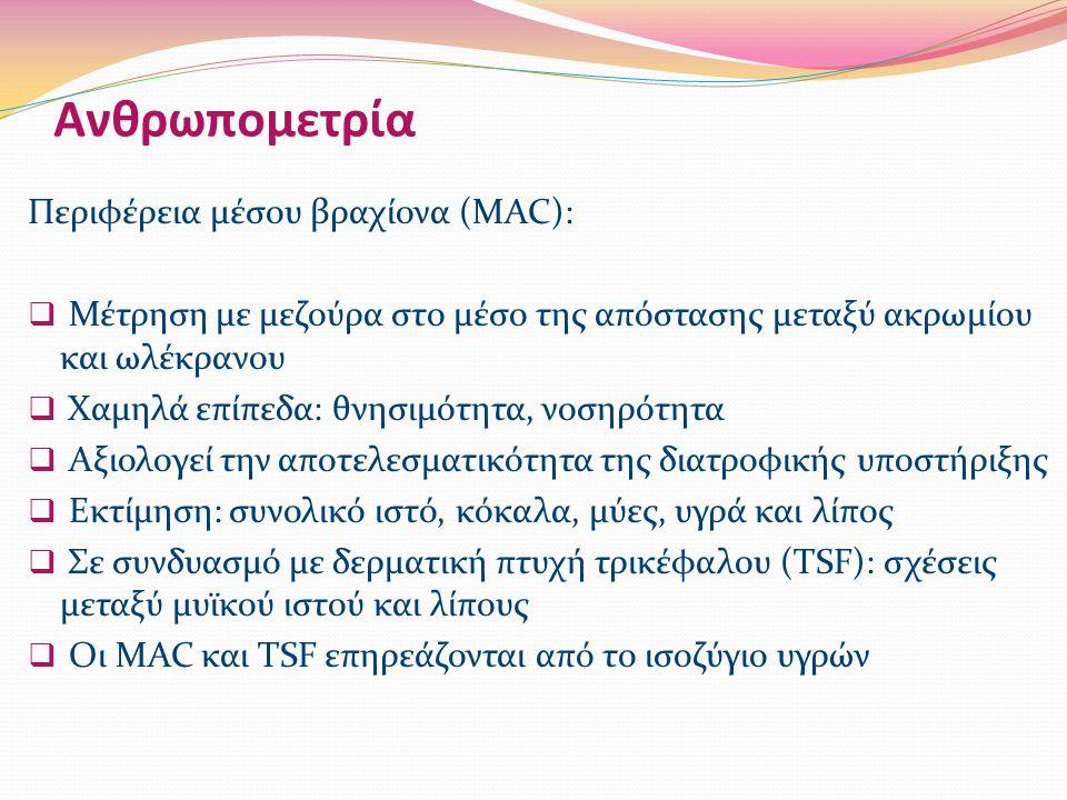 Ανθρωπομετρία Περιφέρεια μέσου βραχίονα (MAC):  Μέτρηση με μεζούρα στο μέσο της απόστασης μεταξύ ακρωμίου και ωλέκρανου  Χαμηλά επίπεδα: θνησιμότητα, νοσηρότητα  Αξιολογεί την αποτελεσματικότητα της διατροφικής υποστήριξης  Εκτίμηση: συνολικό ιστό, κόκαλα, μύες, υγρά και λίπος  Σε συνδυασμό με δερματική πτυχή τρικέφαλου (TSF): σχέσεις μεταξύ μυϊκού ιστού και λίπους  Οι MAC και TSF επηρεάζονται από το ισοζύγιο υγρών