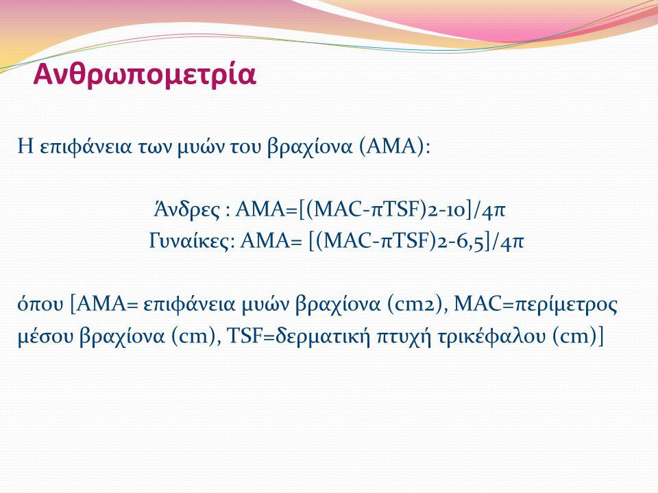 Ανθρωπομετρία Η επιφάνεια των μυών του βραχίονα (ΑΜΑ): Άνδρες : ΑΜΑ=[(MAC-πTSF)2-10]/4π Γυναίκες: ΑΜΑ= [(MAC-πTSF)2-6,5]/4π όπου [ΑΜΑ= επιφάνεια μυών βραχίονα (cm2), MAC=περίμετρος μέσου βραχίονα (cm), TSF=δερματική πτυχή τρικέφαλου (cm)]