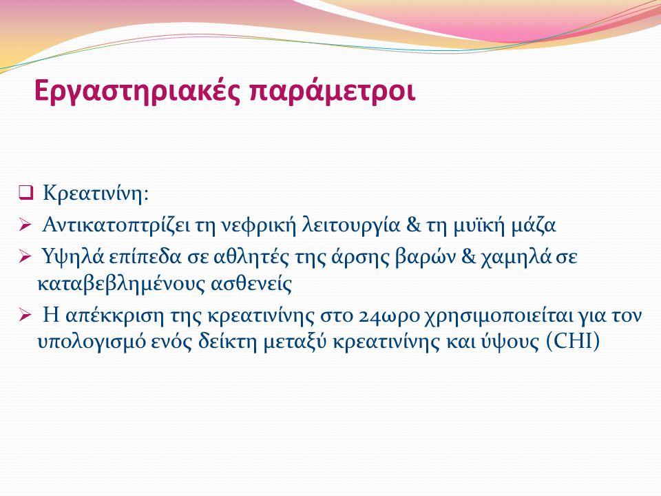  Κρεατινίνη:  Αντικατοπτρίζει τη νεφρική λειτουργία & τη μυϊκή μάζα  Υψηλά επίπεδα σε αθλητές της άρσης βαρών & χαμηλά σε καταβεβλημένους ασθενείς  Η απέκκριση της κρεατινίνης στο 24ωρο χρησιμοποιείται για τον υπολογισμό ενός δείκτη μεταξύ κρεατινίνης και ύψους (CHI) Εργαστηριακές παράμετροι
