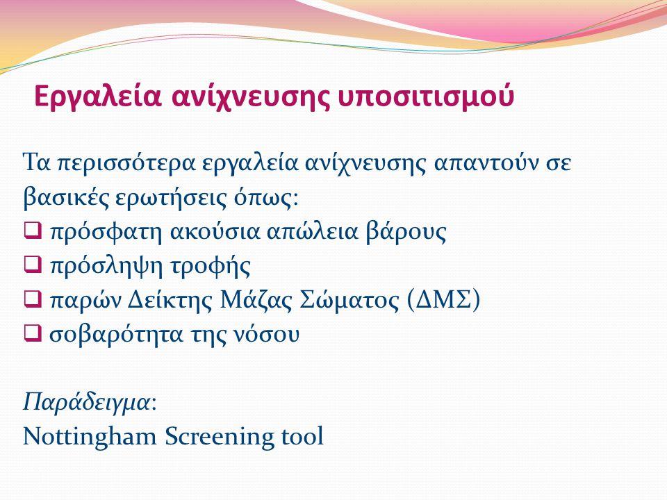 Εργαλεία ανίχνευσης υποσιτισμού Τα περισσότερα εργαλεία ανίχνευσης απαντούν σε βασικές ερωτήσεις όπως:  πρόσφατη ακούσια απώλεια βάρους  πρόσληψη τροφής  παρών Δείκτης Μάζας Σώματος (ΔΜΣ)  σοβαρότητα της νόσου Παράδειγμα: Nottingham Screening tool