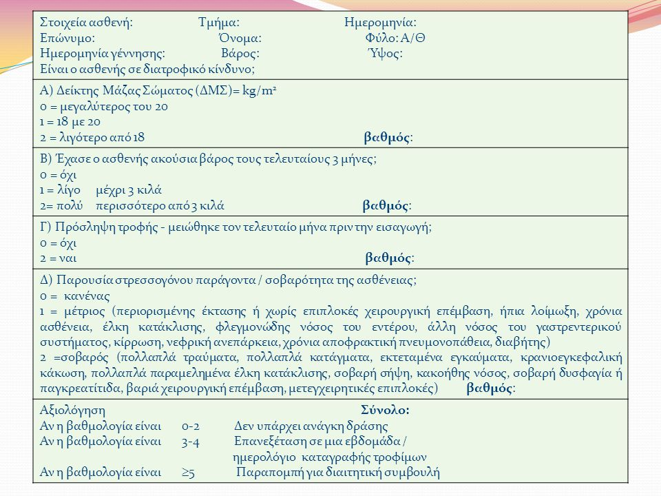 Στοιχεία ασθενή: Τμήμα: Ημερομηνία: Επώνυμο: Όνομα: Φύλο: Α/Θ Ημερομηνία γέννησης: Βάρος: Ύψος: Είναι ο ασθενής σε διατροφικό κίνδυνο; Α) Δείκτης Μάζας Σώματος (ΔΜΣ)= kg/m 2 0 = μεγαλύτερος του 20 1 = 18 με 20 2 = λιγότερο από 18 βαθμός: Β) Έχασε ο ασθενής ακούσια βάρος τους τελευταίους 3 μήνες; 0 = όχι 1 = λίγο μέχρι 3 κιλά 2= πολύ περισσότερο από 3 κιλά βαθμός: Γ) Πρόσληψη τροφής - μειώθηκε τον τελευταίο μήνα πριν την εισαγωγή; 0 = όχι 2 = ναι βαθμός: Δ) Παρουσία στρεσσογόνου παράγοντα / σοβαρότητα της ασθένειας; 0 = κανένας 1 = μέτριος (περιορισμένης έκτασης ή χωρίς επιπλοκές χειρουργική επέμβαση, ήπια λοίμωξη, χρόνια ασθένεια, έλκη κατάκλισης, φλεγμονώδης νόσος του εντέρου, άλλη νόσος του γαστρεντερικού συστήματος, κίρρωση, νεφρική ανεπάρκεια, χρόνια αποφρακτική πνευμονοπάθεια, διαβήτης) 2 =σοβαρός (πολλαπλά τραύματα, πολλαπλά κατάγματα, εκτεταμένα εγκαύματα, κρανιοεγκεφαλική κάκωση, πολλαπλά παραμελημένα έλκη κατάκλισης, σοβαρή σήψη, κακοήθης νόσος, σοβαρή δυσφαγία ή παγκρεατίτιδα, βαριά χειρουργική επέμβαση, μετεγχειρητικές επιπλοκές) βαθμός: Αξιολόγηση Σύνολο: Αν η βαθμολογία είναι 0-2 Δεν υπάρχει ανάγκη δράσης Αν η βαθμολογία είναι 3-4 Επανεξέταση σε μια εβδομάδα / ημερολόγιο καταγραφής τροφίμων Αν η βαθμολογία είναι  5 Παραπομπή για διαιτητική συμβουλή