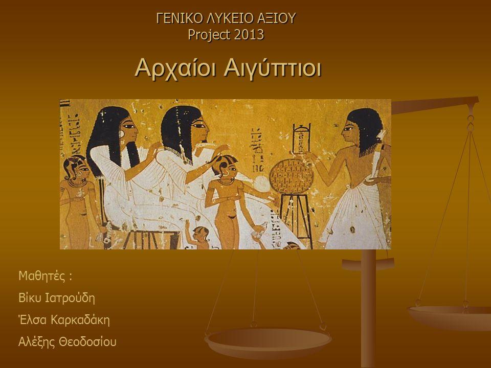Αρχαίοι Αιγύπτιοι ΓΕΝΙΚΟ ΛΥΚΕΙΟ ΑΞΙΟΥ Project 2013 Μαθητές : Βίκυ Ιατρούδη Έλσα Καρκαδάκη Αλέξης Θεοδοσίου