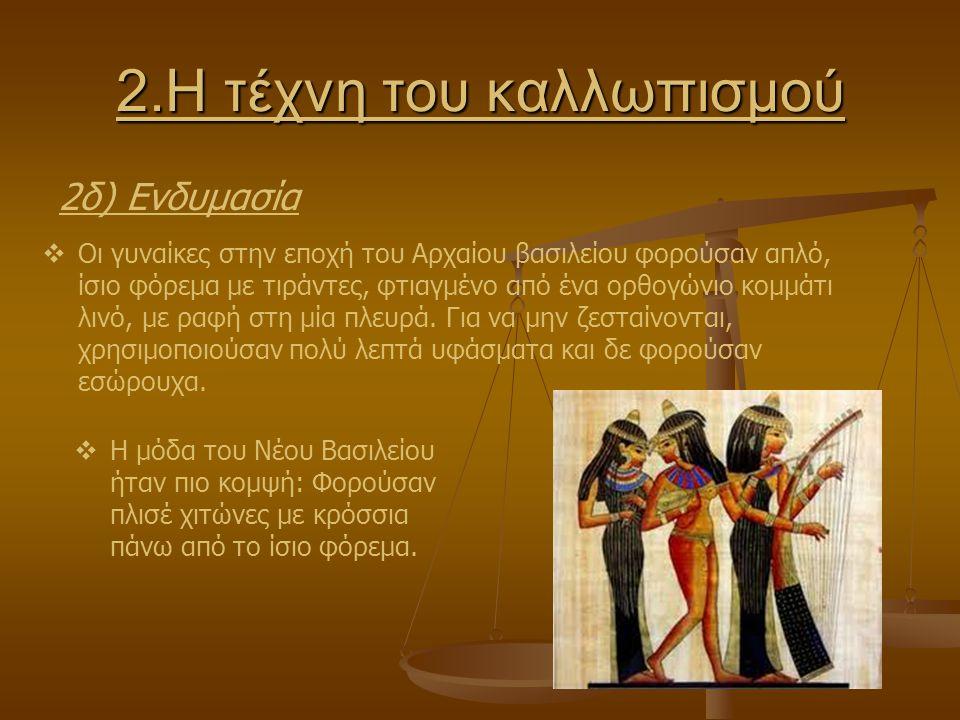 2.Η τέχνη του καλλωπισμού 2δ) Ενδυμασία  Οι γυναίκες στην εποχή του Αρχαίου βασιλείου φορούσαν απλό, ίσιο φόρεμα με τιράντες, φτιαγμένο από ένα ορθογ