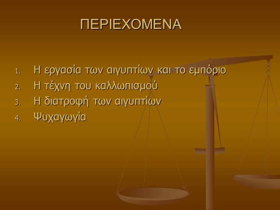 ΠΕΡΙΕΧΟΜΕΝΑ 1. Η εργασία των αιγυπτίων και το εμπόριο 2. Η τέχνη του καλλωπισμού 3. Η διατροφή των αιγυπτίων 4. Ψυχαγωγία
