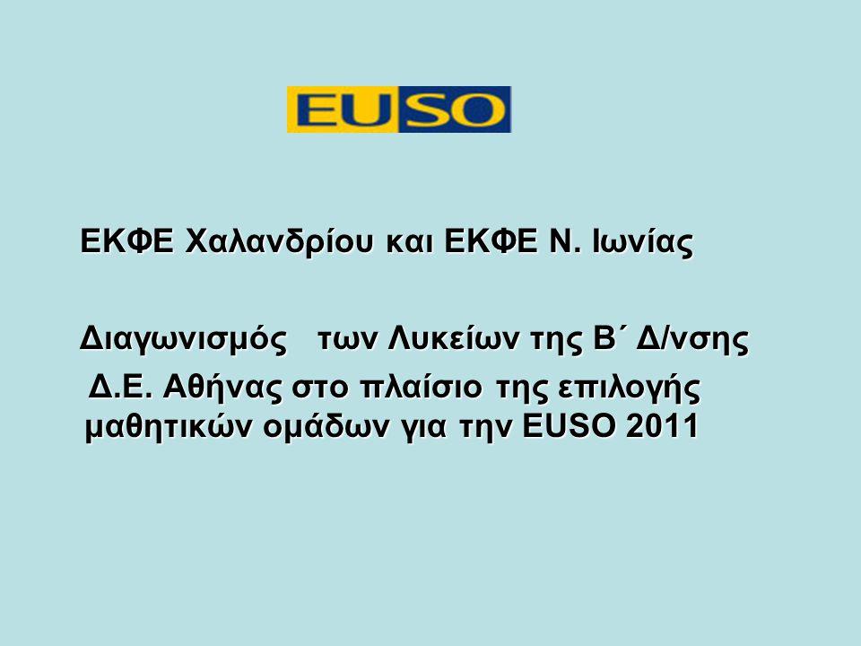Τι είναι η EUSO 2011 Πειραματικός διαγωνισμός στις Φυσικές Επιστήμες (Φυσική-Χημεία-Βιολογία) Στο Διαγωνισμό Συμμετέχουν τριμελείς ομάδες μαθητών από τις Χώρες της Ευρωπαϊκής Ένωσης Η διαδικασία επιλογής των δύο τριμελών ομάδων μαθητών από την Ελλάδα, έχει ανατεθεί στην ΠΑΝΕΚΦΕ Σκοπός του Οργανισμού της EUSO –η ένταξη του πειράματος στη διδασκαλία των Φυσικών Επιστημών στη Δ.Ε.