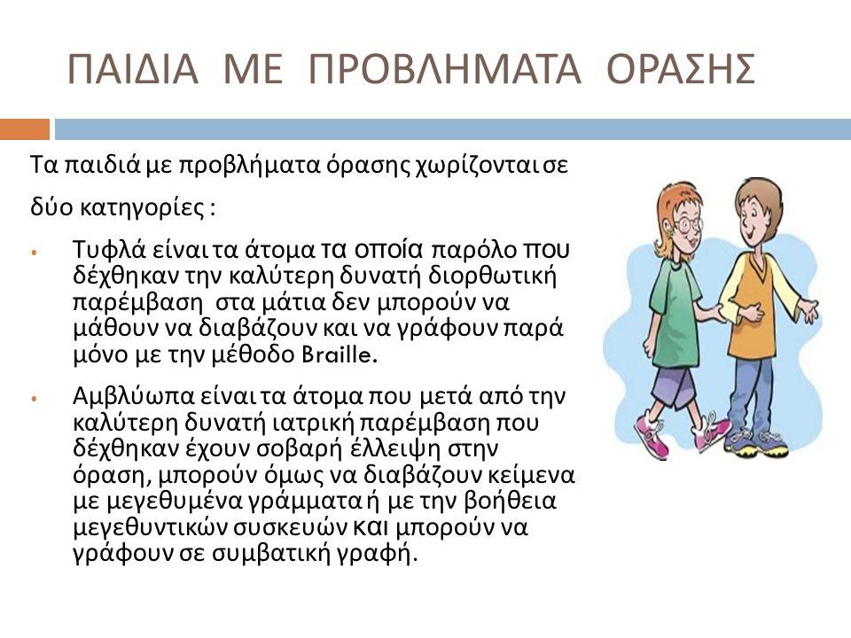 Χαρακτηριστικά των παιδιών με προβλήματα όρασης έναντι των βλεπόντων μαθητών  Σωματική κατάσταση φυσιολογική  Συντονισμός κινήσεων πολύ καλός  Νοημοσύνη φυσιολογική  Εκπαιδευτικές επιδόσεις : Χωρίς ιδιαίτερες αποκλείσεις Καθυστερούν να αναπτύξουν την ομιλία τους  Δυσκολίες στη ρύθμιση του τόνου της ομιλίας  Φτωχότερη φωνητική ποικιλία  Ομιλούν με μεγαλύτερη ένταση και με βραδύτερο ρυθμό απ ' ότι οι βλέποντες.
