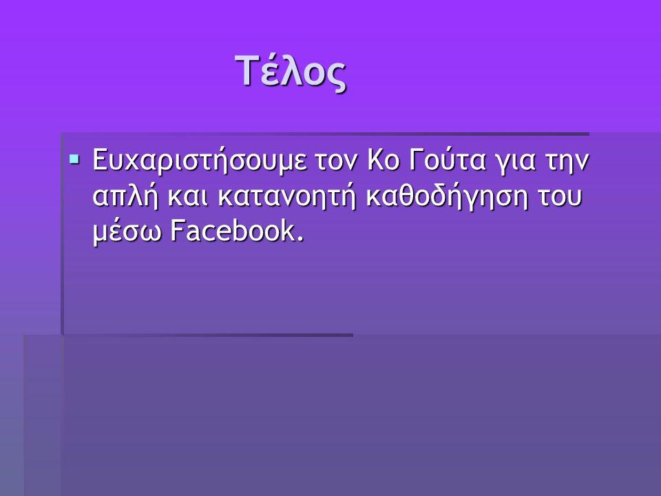 Τέλος Τέλος  Ευχαριστήσουμε τον Κο Γούτα για την απλή και κατανοητή καθοδήγηση του μέσω Facebook.