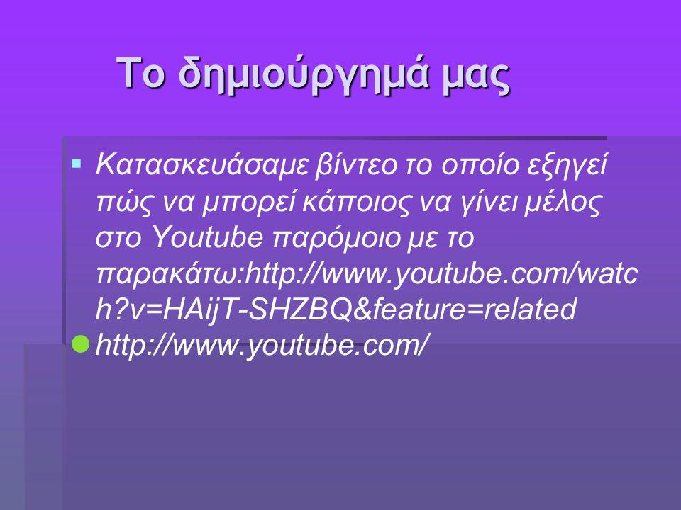 Το δημιούργημά μας Το δημιούργημά μας   Κατασκευάσαμε βίντεο το οποίο εξηγεί πώς να μπορεί κάποιος να γίνει μέλος στο Υoutube παρόμοιο με το παρακάτω:http://www.youtube.com/watc h v=HAijT-SHZBQ&feature=related http://www.youtube.com/