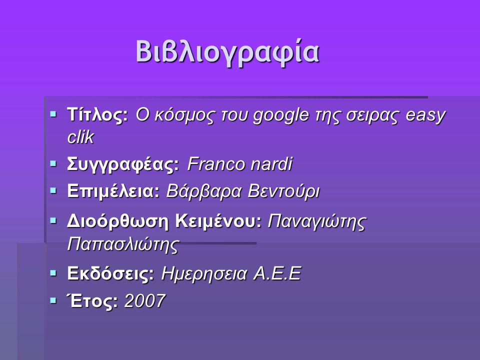 Βιβλιογραφία Βιβλιογραφία  Τίτλος: O κόσμος του google της σειρας easy clik  Συγγραφέας: Franco nardi  Επιμέλεια: Βάρβαρα Βεντούρι  Διοόρθωση Κειμένου: Παναγιώτης Παπασλιώτης  Εκδόσεις: Ημερησεια Α.Ε.Ε  Έτος: 2007