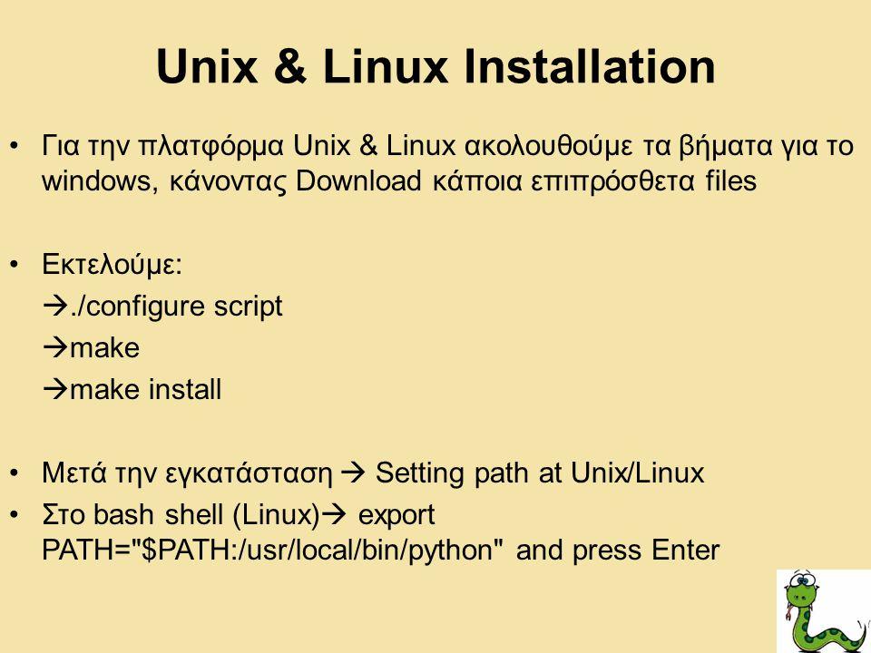 Unix & Linux Installation Για την πλατφόρμα Unix & Linux ακολουθούμε τα βήματα για το windows, κάνοντας Download κάποια επιπρόσθετα files Εκτελούμε: ./configure script  make  make install Μετά την εγκατάσταση  Setting path at Unix/Linux Στο bash shell (Linux)  export PATH= $PATH:/usr/local/bin/python and press Enter