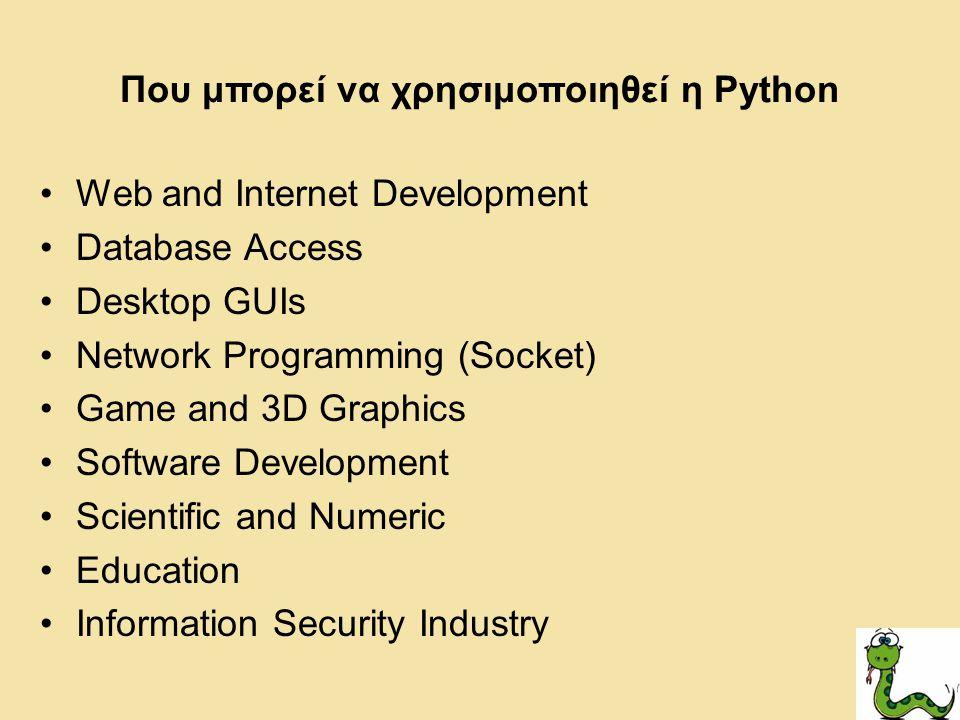 Που μπορεί να χρησιμοποιηθεί η Python Web and Internet Development Database Access Desktop GUIs Network Programming (Socket) Game and 3D Graphics Software Development Scientific and Numeric Education Information Security Industry