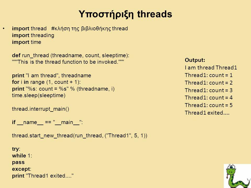 Υποστήριξη threads import thread #κλήση της βιβλιοθήκης thread import threading import time def run_thread (threadname, count, sleeptime): This is the thread function to be invoked. print I am thread , threadname for i in range (1, count + 1): print %s: count = %s % (threadname, i) time.sleep(sleeptime) thread.interrupt_main() if __name__ == __main__ : thread.start_new_thread(run_thread, ( Thread1 , 5, 1)) try: while 1: pass except: print Thread1 exited.... Output: I am thread Thread1 Thread1: count = 1 Thread1: count = 2 Thread1: count = 3 Thread1: count = 4 Thread1: count = 5 Thread1 exited....
