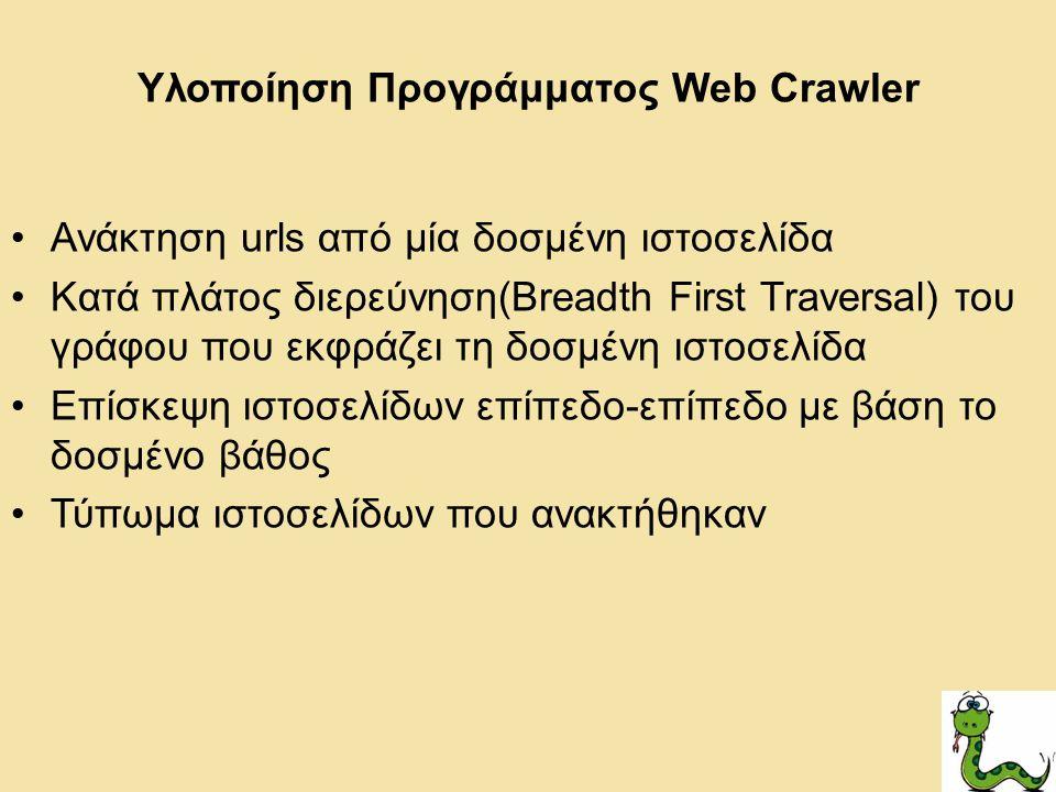 Υλοποίηση Προγράμματος Web Crawler Ανάκτηση urls από μία δοσμένη ιστοσελίδα Κατά πλάτος διερεύνηση(Breadth First Traversal) του γράφου που εκφράζει τη δοσμένη ιστοσελίδα Επίσκεψη ιστοσελίδων επίπεδο-επίπεδο με βάση το δοσμένο βάθος Τύπωμα ιστοσελίδων που ανακτήθηκαν