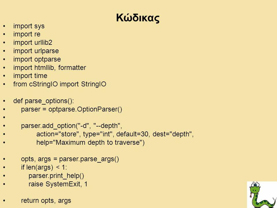 import sys import re import urllib2 import urlparse import optparse import htmllib, formatter import time from cStringIO import StringIO def parse_options(): parser = optparse.OptionParser() parser.add_option( -d , --depth , action= store , type= int , default=30, dest= depth , help= Maximum depth to traverse ) opts, args = parser.parse_args() if len(args) < 1: parser.print_help() raise SystemExit, 1 return opts, args Κώδικας