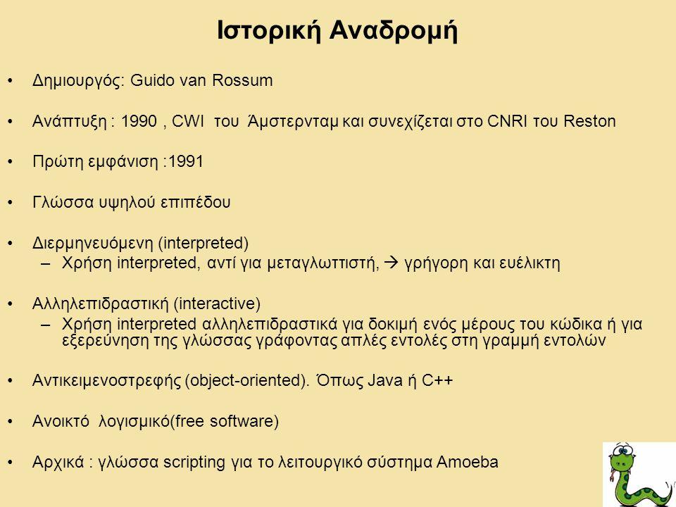 Ιστορική Αναδρομή Δημιουργός: Guido van Rossum Ανάπτυξη : 1990, CWI του Άμστερνταμ και συνεχίζεται στο CNRI του Reston Πρώτη εμφάνιση :1991 Γλώσσα υψηλού επιπέδου Διερμηνευόμενη (interpreted) –Χρήση interpreted, αντί για μεταγλωττιστή,  γρήγορη και ευέλικτη Αλληλεπιδραστική (interactive) –Χρήση interpreted αλληλεπιδραστικά για δοκιμή ενός μέρους του κώδικα ή για εξερεύνηση της γλώσσας γράφοντας απλές εντολές στη γραμμή εντολών Αντικειμενοστρεφής (object-oriented).
