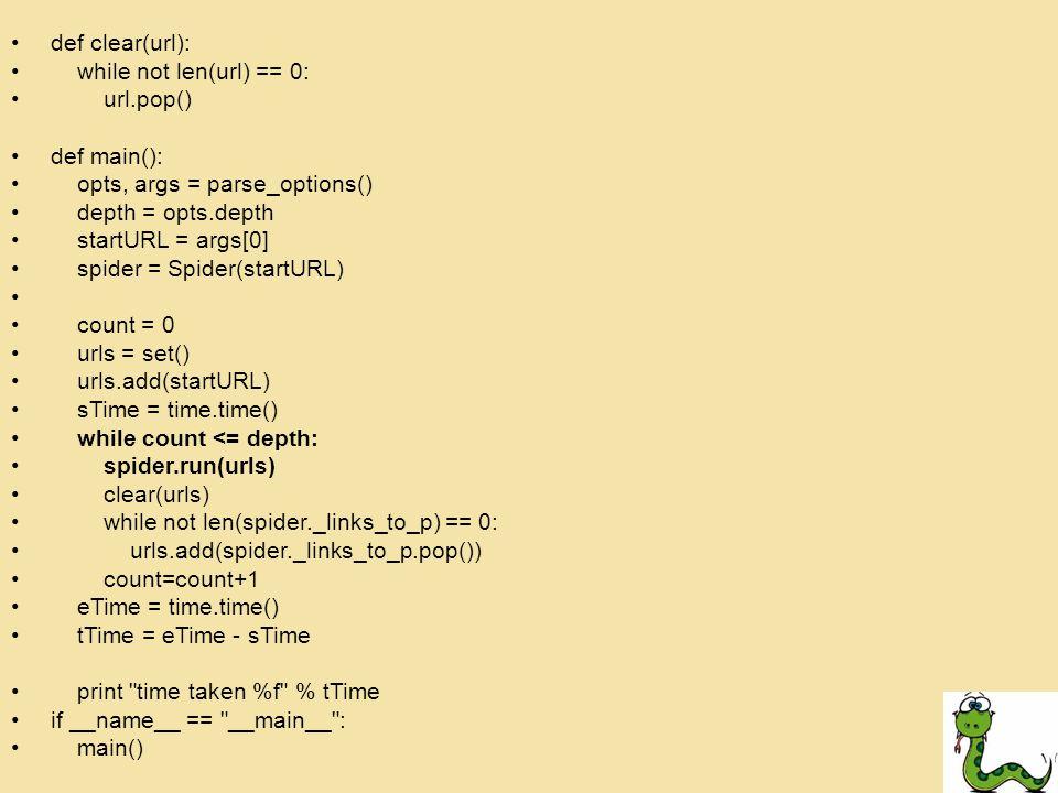 def clear(url): while not len(url) == 0: url.pop() def main(): opts, args = parse_options() depth = opts.depth startURL = args[0] spider = Spider(startURL) count = 0 urls = set() urls.add(startURL) sTime = time.time() while count <= depth: spider.run(urls) clear(urls) while not len(spider._links_to_p) == 0: urls.add(spider._links_to_p.pop()) count=count+1 eTime = time.time() tTime = eTime - sTime print time taken %f % tTime if __name__ == __main__ : main()