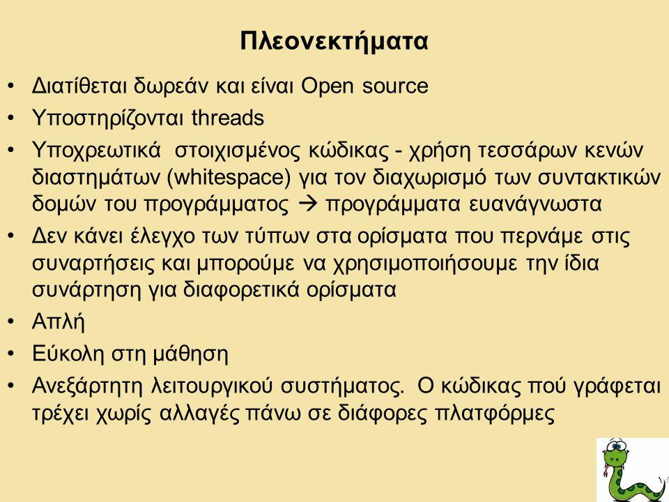 Πλεονεκτήματα Διατίθεται δωρεάν και είναι Open source Υποστηρίζονται threads Υποχρεωτικά στοιχισμένος κώδικας - χρήση τεσσάρων κενών διαστημάτων (whitespace) για τον διαχωρισμό των συντακτικών δομών του προγράμματος  προγράμματα ευανάγνωστα Δεν κάνει έλεγχο τωv τύπων στα ορίσματα που περνάμε στις συναρτήσεις και μπορούμε να χρησιμοποιήσουμε την ίδια συνάρτηση για διαφορετικά ορίσματα Απλή Εύκολη στη μάθηση Ανεξάρτητη λειτουργικού συστήματος.