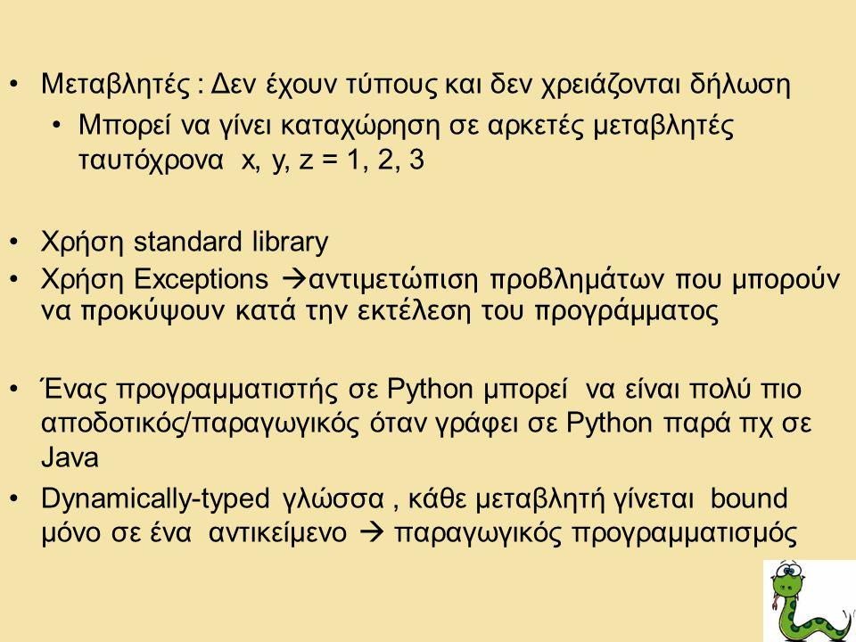 Μεταβλητές : Δεν έχουν τύπους και δεν χρειάζονται δήλωση Μπορεί να γίνει καταχώρηση σε αρκετές μεταβλητές ταυτόχρονα x, y, z = 1, 2, 3 Χρήση standard library Χρήση Exceptions  αντιμετώπιση προβλημάτων που μπορούν να προκύψουν κατά την εκτέλεση του προγράμματος Ένας προγραμματιστής σε Python μπορεί να είναι πολύ πιο αποδοτικός/παραγωγικός όταν γράφει σε Python παρά πχ σε Java Dynamically-typed γλώσσα, κάθε μεταβλητή γίνεται bound μόνο σε ένα αντικείμενο  παραγωγικός προγραμματισμός