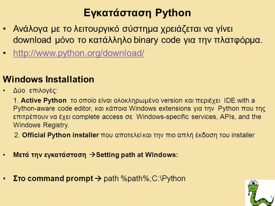 Εγκατάσταση Python Ανάλογα με το λειτουργικό σύστημα χρειάζεται να γίνει download μόνο το κατάλληλο binary code για την πλατφόρμα. http://www.python.o