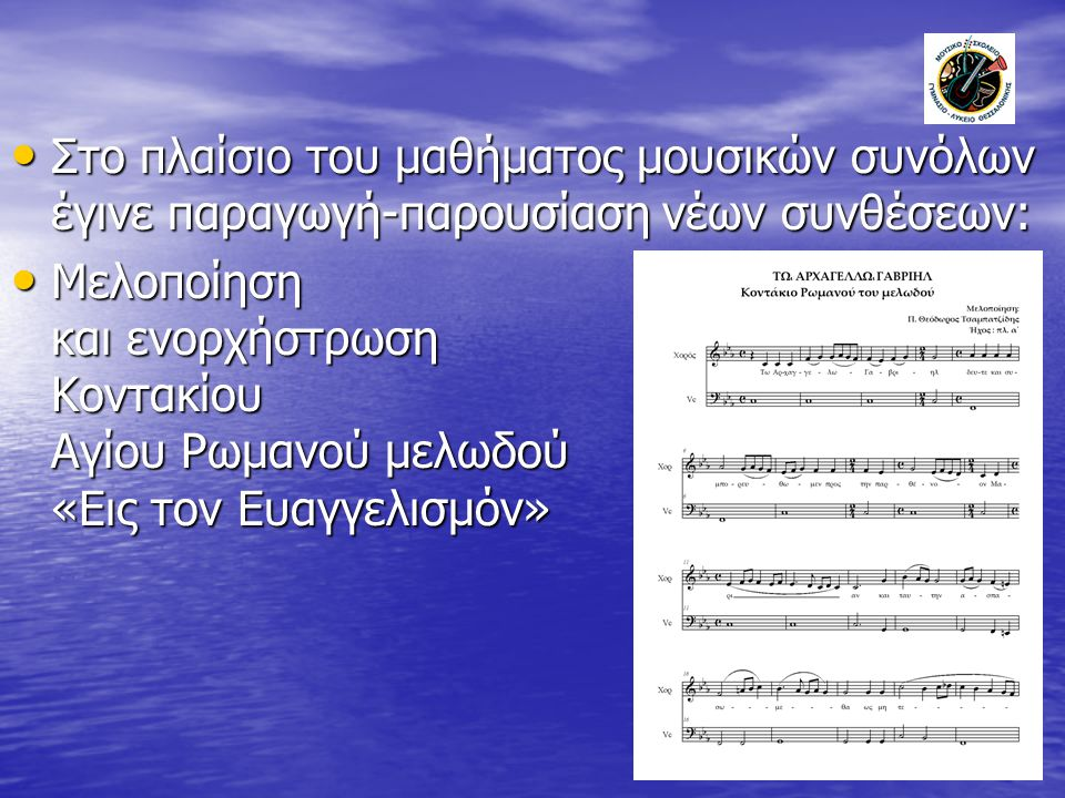 Στο πλαίσιο του μαθήματος μουσικών συνόλων έγινε παραγωγή-παρουσίαση νέων συνθέσεων: Στο πλαίσιο του μαθήματος μουσικών συνόλων έγινε παραγωγή-παρουσίαση νέων συνθέσεων: Μελοποίηση και ενορχήστρωση Κοντακίου Αγίου Ρωμανού μελωδού «Εις τον Ευαγγελισμόν» Μελοποίηση και ενορχήστρωση Κοντακίου Αγίου Ρωμανού μελωδού «Εις τον Ευαγγελισμόν»