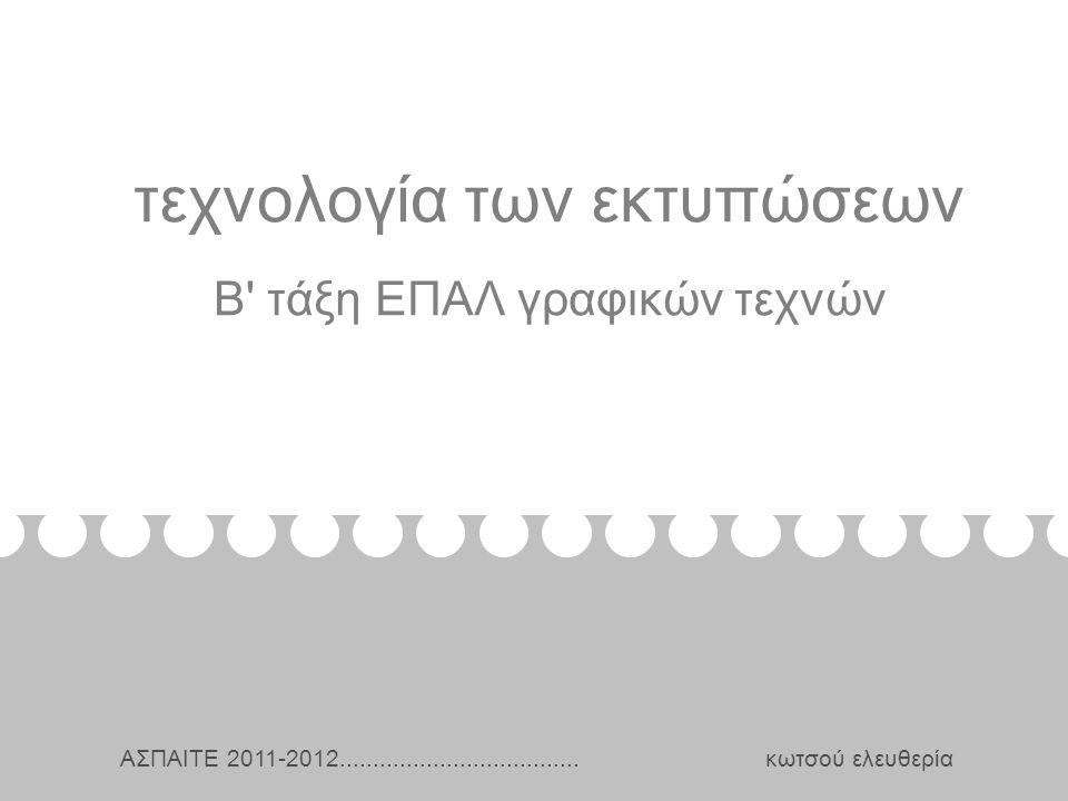 τεχνολογία των εκτυπώσεων Β τάξη ΕΠΑΛ γραφικών τεχνών Κωτσού Ελευθερία ΑΣΠΑΙΤΕ 2011-2012....................................
