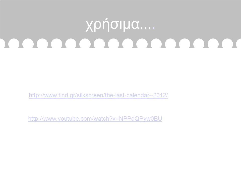 χρήσιμα.... http://www.youtube.com/watch?v=NPPdQPyw0BU http://www.tind.gr/silkscreen/the-last-calendar--2012/