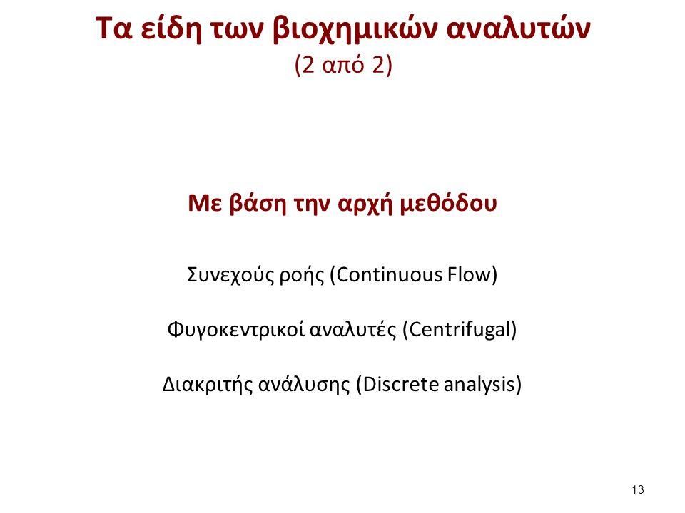 Τα είδη των βιοχημικών αναλυτών (2 από 2) 13 Συνεχούς ροής (Continuous Flow) Φυγοκεντρικοί αναλυτές (Centrifugal) Διακριτής ανάλυσης (Discrete analysi